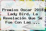 Premios Oscar 2018: <b>Lady Bird</b>, La Revelación Que Se Fue Con Las ...