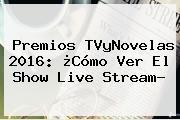 <b>Premios TVyNovelas 2016</b>: ¿Cómo Ver El Show Live Stream?