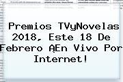 <b>Premios TVyNovelas 2018</b>, Este 18 De Febrero ¡En Vivo Por Internet!