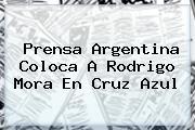 Prensa Argentina Coloca A <b>Rodrigo Mora</b> En Cruz Azul