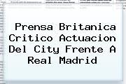 Prensa Britanica Critico Actuacion Del City Frente A <b>Real Madrid</b>