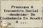 Preocupa A <b>Encuentro Social</b> ?desánimo? De Ciudadanía En Acudir A <b>...</b>