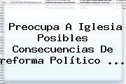 Preocupa A Iglesia Posibles Consecuencias De <b>reforma</b> Político ...
