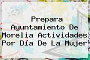 Prepara Ayuntamiento De Morelia Actividades Por <b>Día De La Mujer</b>