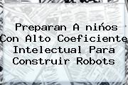 Preparan A <b>niños</b> Con Alto Coeficiente Intelectual Para Construir Robots