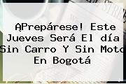 ¡Prepárese! Este Jueves Será El <b>día Sin Carro Y Sin Moto</b> En Bogotá