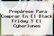 Prepárese Para Comprar En El <b>Black Friday</b> Y El Cyberlunes