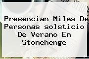 Presencian Miles De Personas <b>solsticio De Verano</b> En Stonehenge