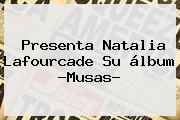Presenta Natalia Lafourcade Su álbum ?<b>Musas</b>?