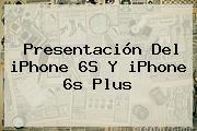 Presentación Del <b>iPhone 6S</b> Y <b>iPhone 6s</b> Plus