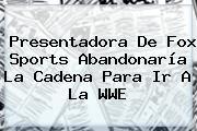 Presentadora De <b>Fox</b> Sports Abandonaría La Cadena Para Ir A La WWE