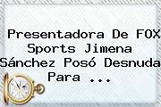 Presentadora De FOX Sports <b>Jimena Sánchez</b> Posó Desnuda Para <b>...</b>