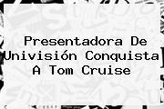 Presentadora De Univisión Conquista A <b>Tom Cruise</b>