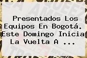 Presentados Los Equipos En Bogotá. Este Domingo Inicia La <b>Vuelta A</b> <b>...</b>