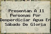 Presentan A 11 Personas Por Desperdiciar Agua En <b>Sábado De Gloria</b>