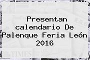 Presentan <b>calendario</b> De Palenque Feria León <b>2016</b>