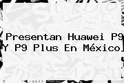 Presentan <b>Huawei P9</b> Y P9 Plus En México