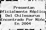 Presentan Oficialmente Réplica Del Chilesaurus Encontrado Por Niño En 2004