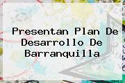 Presentan Plan De Desarrollo De <b>Barranquilla</b>