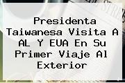 <b>Presidenta Taiwanesa Visita A AL Y EUA En Su Primer Viaje Al Exterior</b>