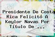 Presidente De Costa Rica Felicitó A <b>Keylor Navas</b> Por Título De ...