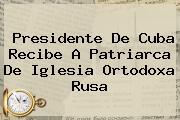 Presidente De Cuba Recibe A Patriarca De <b>Iglesia Ortodoxa Rusa</b>