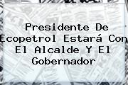 Presidente De <b>Ecopetrol</b> Estará Con El Alcalde Y El Gobernador