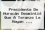 Presidente De <b>Huracán</b> Desmintió Que A Toranzo Le Hayan <b>...</b>