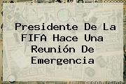 Presidente De La <b>FIFA</b> Hace Una Reunión De Emergencia