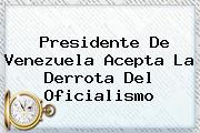 <b>Presidente De Venezuela</b> Acepta La Derrota Del Oficialismo