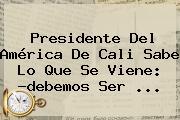 Presidente Del <b>América De Cali</b> Sabe Lo Que Se Viene: ?debemos Ser ...