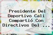 Presidente Del <b>Deportivo Cali</b> Compartió Con Directivos Del ...