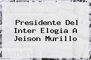 Presidente Del Inter Elogia A <b>Jeison Murillo</b>