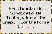 Presidente Del Sindicato De Trabajadores De Enap: ?<b>Contraloría</b> Nos <b>...</b>