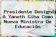 Presidente Designó A <b>Yaneth Giha</b> Como Nueva Ministra De Educación