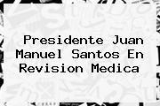 Presidente <b>Juan Manuel Santos</b> En Revision Medica