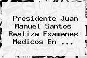 Presidente <b>Juan Manuel Santos</b> Realiza Examenes Medicos En ...