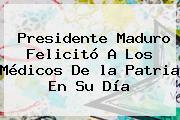Presidente Maduro Felicitó A Los Médicos De <b>la Patria</b> En Su Día
