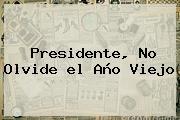 Presidente, No Olvide <b>el Año Viejo</b>