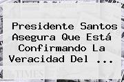 Presidente Santos Asegura Que Está Confirmando La Veracidad Del ...