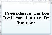 Presidente Santos Confirma Muerte De <b>Megateo</b>