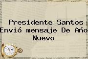 Presidente Santos Envió <b>mensaje De Año Nuevo</b>