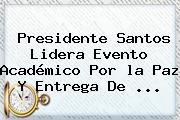 Presidente Santos Lidera Evento Académico Por <b>la Paz</b> Y Entrega De <b>...</b>