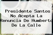 Presidente Santos No Acepta La Renuncia De <b>Humberto De La Calle</b>