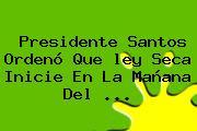 Presidente Santos Ordenó Que <b>ley Seca</b> Inicie En La Mañana Del <b>...</b>