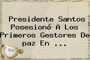 Presidente Santos Posesionó A Los Primeros Gestores De <b>paz</b> En <b>...</b>