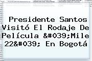 Presidente Santos Visitó El Rodaje De Película &#039;<b>Mile 22</b>&#039; En Bogotá
