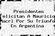 Presidentes Felicitan A <b>Mauricio Macri</b> Por Su Triunfo En Argentina