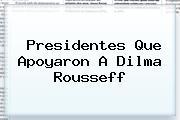 Presidentes Que Apoyaron A <b>Dilma Rousseff</b>
