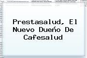 <b>Prestasalud</b>, El Nuevo Dueño De Cafesalud